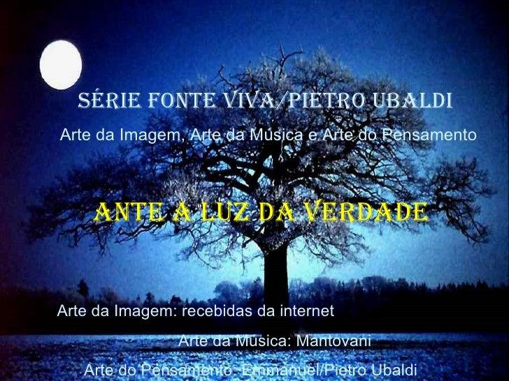 SÉRIE FONTE VIVA/PIETRO UBALDI  Arte da Imagem, Arte da Música e Arte do Pensamento ANTE A LUZ DA VERDADE  Arte da Imagem:...