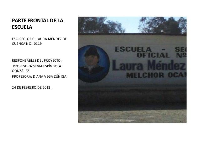 PARTE FRONTAL DE LAESCUELAESC. SEC. OFIC. LAURA MÉNDEZ DECUENCA NO. 0119.RESPONSABLES DEL PROYECTO:PROFESORA:SILVIA ESPÍND...