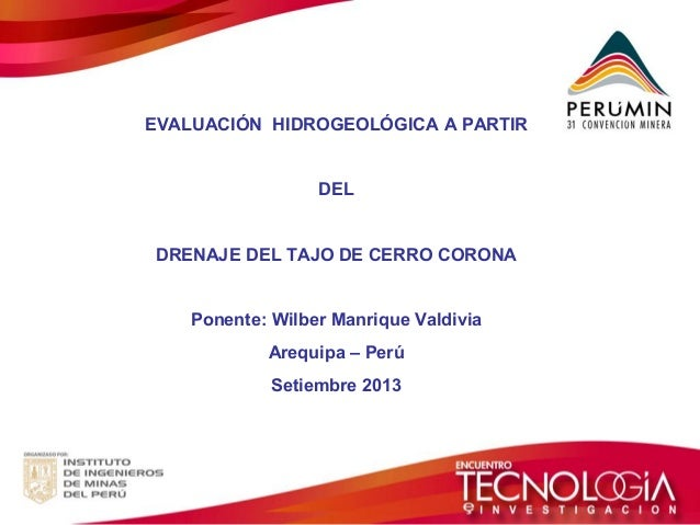 EVALUACIÓN HIDROGEOLÓGICA A PARTIR DEL DRENAJE DEL TAJO DE CERRO CORONA Ponente: Wilber Manrique Valdivia Arequipa – Perú ...