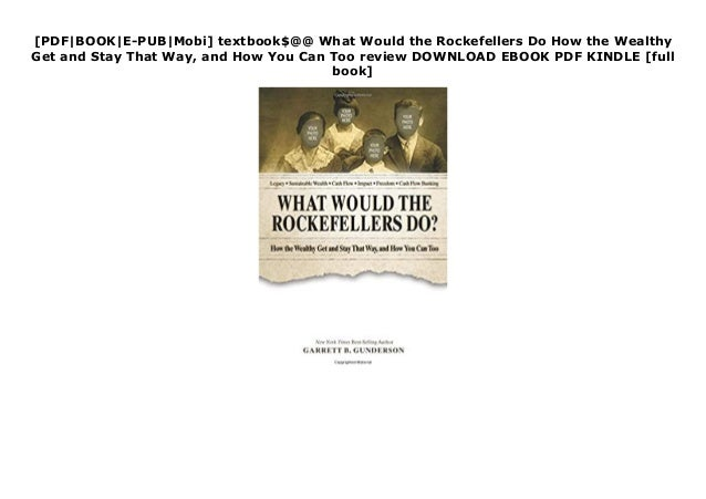[PDF|BOOK|E-PUB|Mobi] textbook$@@ What Would the Rockefellers Do How the Wealthy Get and Stay That Way, and How You Can To...