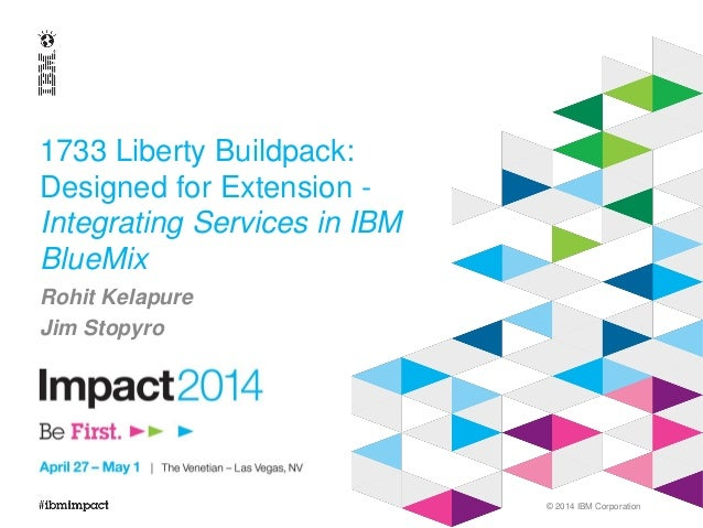 © 2014 IBM Corporation 1733 Liberty Buildpack: Designed for Extension - Integrating Services in IBM BlueMix Rohit Kelapure...