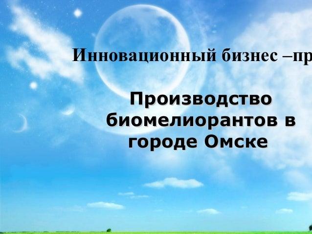 ПроизводствоПроизводство биомелиорантов вбиомелиорантов в городе Омскегороде Омске Инновационный бизнес –пр