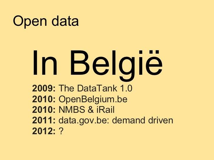 Open data  In België  2009: The DataTank 1.0  2010: OpenBelgium.be  2010: NMBS & iRail  2011: data.gov.be: demand driven  ...