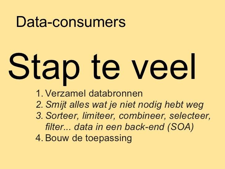 Data-consumersStap te veel  1. Verzamel databronnen  2. Smijt alles wat je niet nodig hebt weg  3. Sorteer, limiteer, comb...