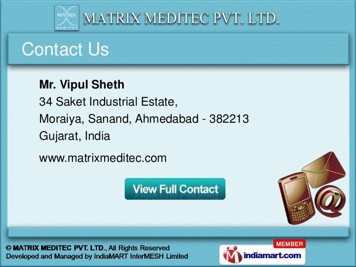 Contact Us  Mr. Vipul Sheth  34 Saket Industrial Estate,  Moraiya, Sanand, Ahmedabad - 382213  Gujarat, India  www.matrixm...