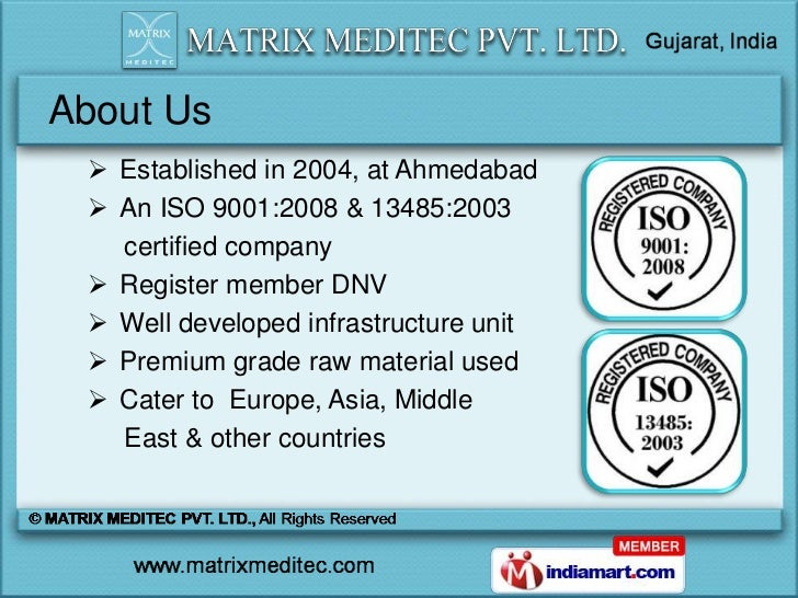About Us  Established in 2004, at Ahmedabad  An ISO 9001:2008 & 13485:2003   certified company  Register member DNV  W...