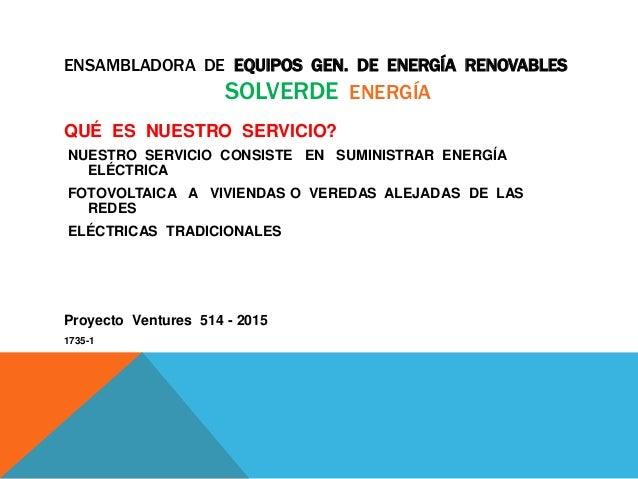 ENSAMBLADORA DE EQUIPOS GEN. DE ENERGÍA RENOVABLES SOLVERDE ENERGÍA QUÉ ES NUESTRO SERVICIO? NUESTRO SERVICIO CONSISTE EN ...