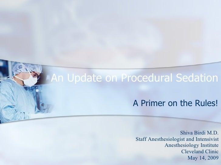 An Update on Procedural Sedation                 A Primer on the Rules!                                      Shiva Birdi M...