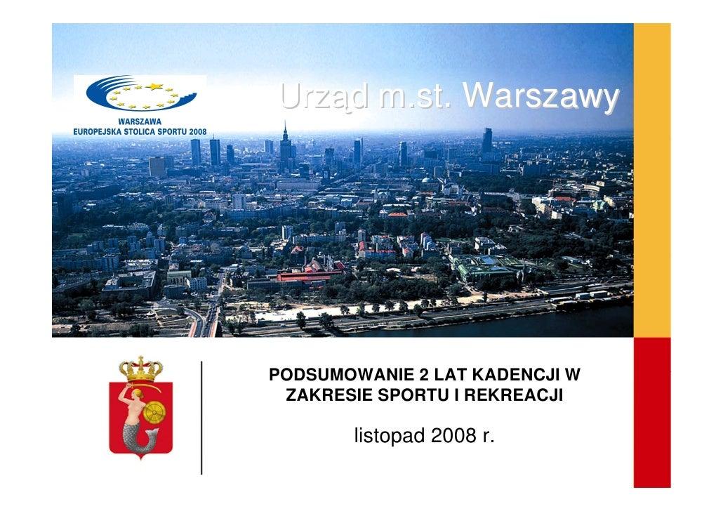 Urząd m.st. Warszawy     PODSUMOWANIE 2 LAT KADENCJI W  ZAKRESIE SPORTU I REKREACJI         listopad 2008 r.