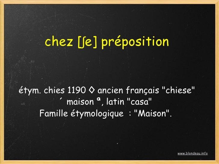 """chez [ʃe] préposition   étym. chies 1190 ◊ ancien français """"chiese""""           «maison», latin """"casa""""     Famille étymolo..."""