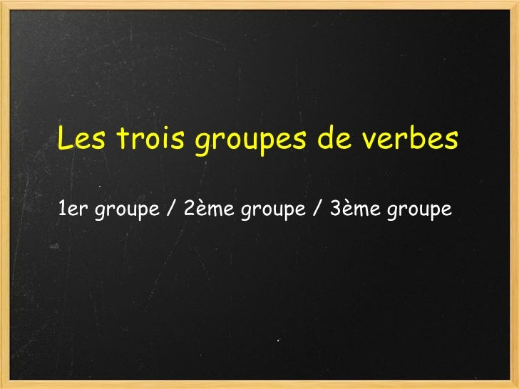 Les trois groupes de verbes  1er groupe / 2ème groupe / 3ème groupe