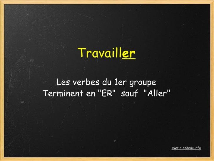 """Travailler     Les verbes du 1er groupe Terminent en """"ER"""" sauf """"Aller""""                                        www.blonde..."""