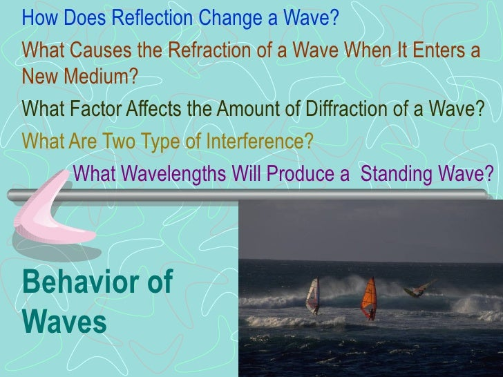 Behavior of Waves How Does Reflection Change a Wave? What Causes the Refraction of a Wave When It Enters a New Medium? Wha...