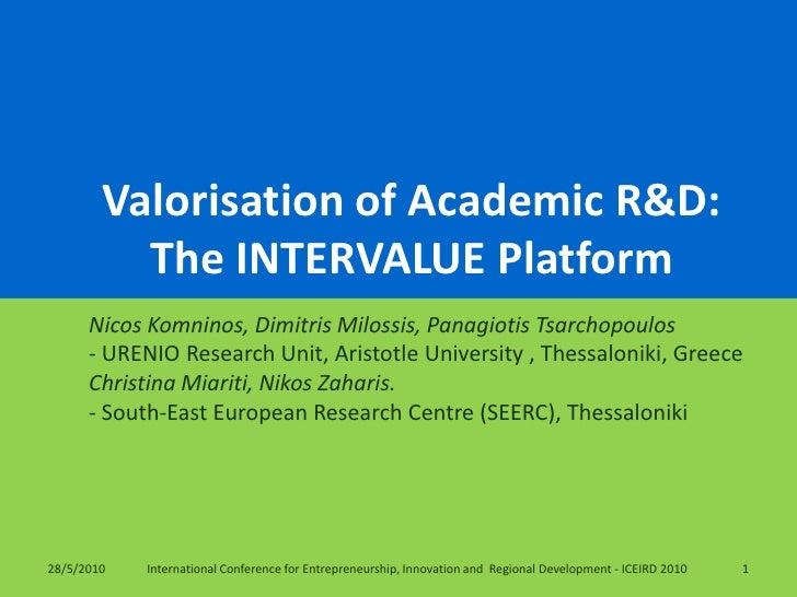 Valorisation of Academic R&D: The INTERVALUE Platform  <br />NicosKomninos, Dimitris Milossis, Panagiotis Tsarchopoulos<br...