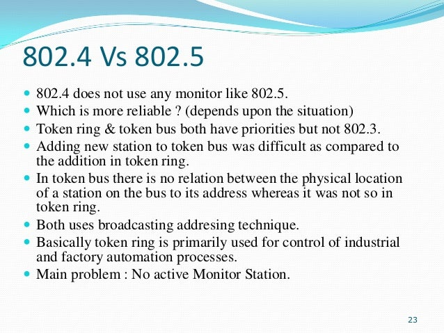 802.4 Vs 802.5          802.4 does not use any monitor like 802.5. Which is more reliable ? (depends upon the situ...