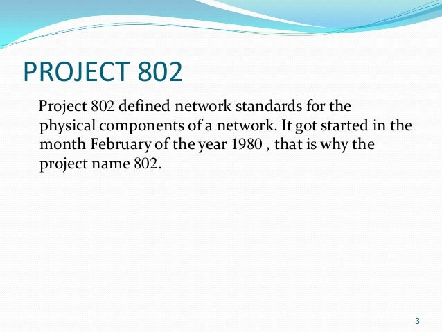 PROJECT 802 Project 802 defined network standards for the physical components of a network. It got started in the month Fe...