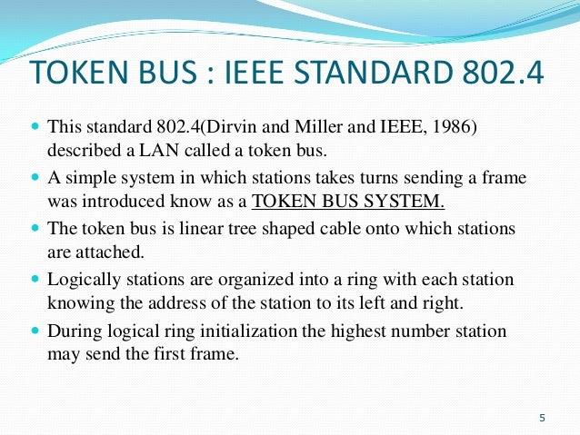 TOKEN BUS : IEEE STANDARD 802.4  This standard 802.4(Dirvin and Miller and IEEE, 1986)      described a LAN called a ...