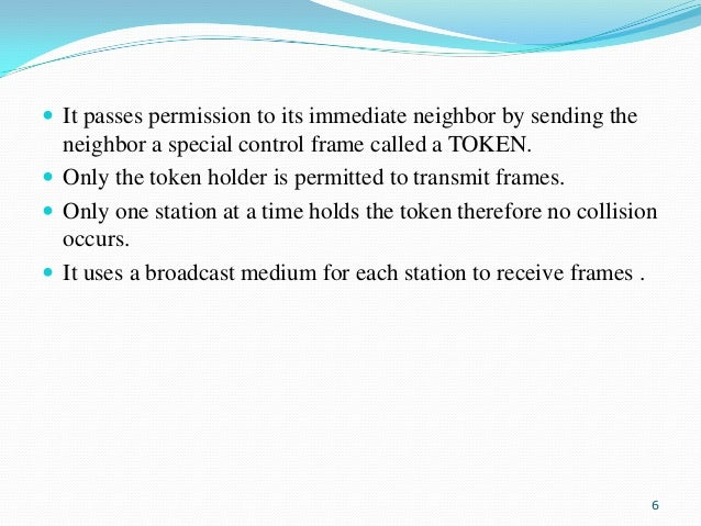  It passes permission to its immediate neighbor by sending the  neighbor a special control frame called a TOKEN.  Only t...