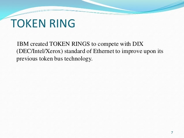 TOKEN RING IBM created TOKEN RINGS to compete with DIX (DEC/Intel/Xerox) standard of Ethernet to improve upon its previous...