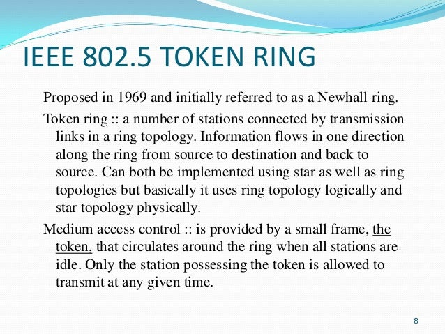 IEEE 802.5 TOKEN RING Proposed in 1969 and initially referred to as a Newhall ring. Token ring :: a number of stations con...