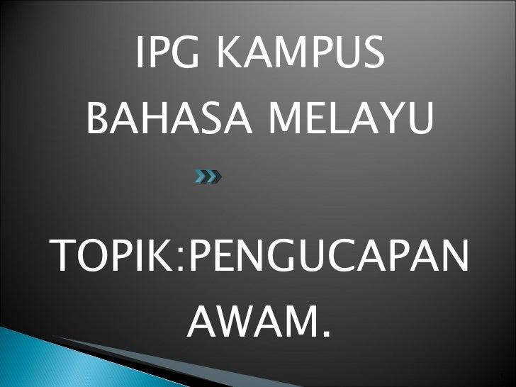 <ul><li>IPG KAMPUS BAHASA MELAYU </li></ul><ul><li>TOPIK:PENGUCAPAN AWAM. </li></ul>