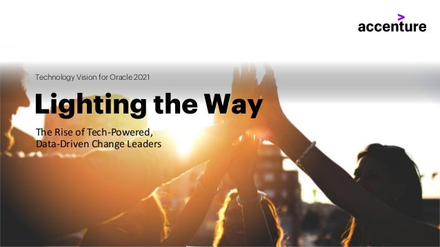 The Rise of Tech-Powered, Data-Driven Change Leaders Lighting the Way Technology Vision for Oracle 2021