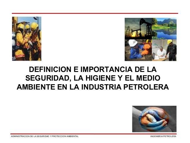 INGENIERIA PETROLERAADMINISTRACION DE LA SEGURIDAD Y PROTECCION AMBIENTAL DEFINICION E IMPORTANCIA DE LA SEGURIDAD, LA HIG...
