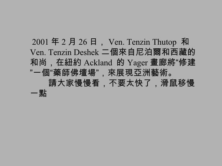 """2001 年 2 月 26 日, Ven. Tenzin Thutop  和 Ven. Tenzin Deshek 二個來自尼泊爾和西藏的和尚,在紐約 Ackland  的 Yager 畫廊將 """" 修建 """" 一個 """" 藥師佛壇場 """" ,來展現亞..."""