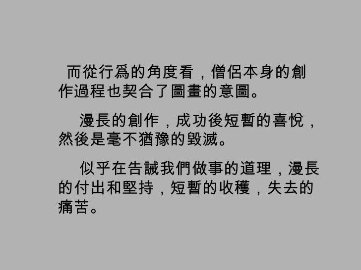 而從行爲的角度看,僧侶本身的創作過程也契合了圖畫的意圖。 漫長的創作,成功後短暫的喜悅,然後是毫不猶豫的毀滅。 似乎在告誡我們做事的道理,漫長的付出和堅持,短暫的收穫,失去的痛苦。