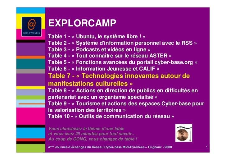 EXPLORCAMPTable 1 - « Ubuntu, le système libre ! »Table 2 - « Système dinformation personnel avec le RSS »Table 3 - « Podc...