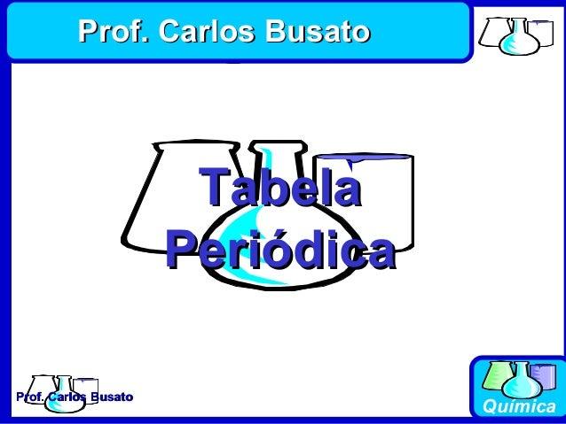 Prof. Carlos BusatoProf. Carlos Busato Química TabelaTabela PeriódicaPeriódica Prof. Carlos BusatoProf. Carlos Busato