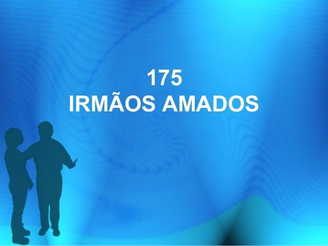 175 IRMÃOS AMADOS