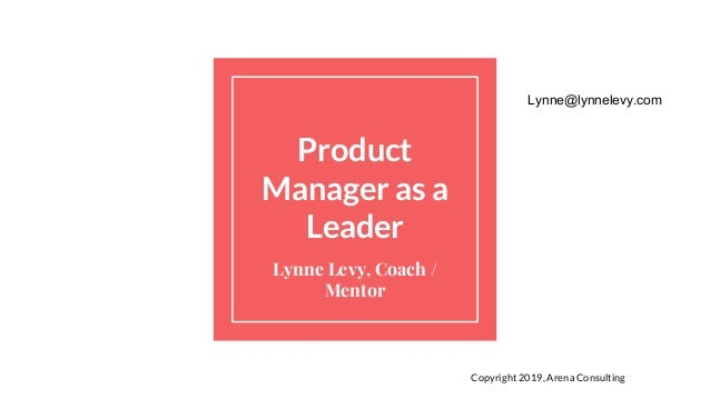 Product Manager as a Leader Lynne Levy, Coach / Mentor Copyright 2019, Arena Consulting Lynne@lynnelevy.com