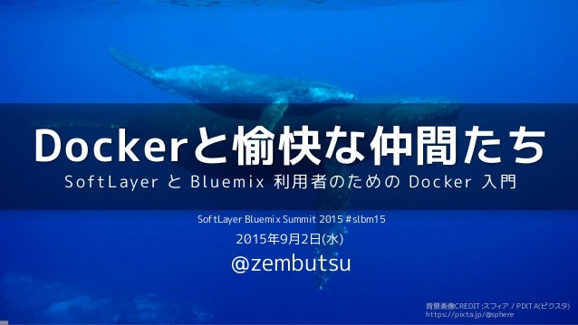 Dockerと愉快な仲間たち SoftLaye r と Blu e mix 利用者の ための Do cke r 入門 SoftLayer Bluemix Summit 2015 #slbm15 2015年9月2日(水) @zembutsu 背景...