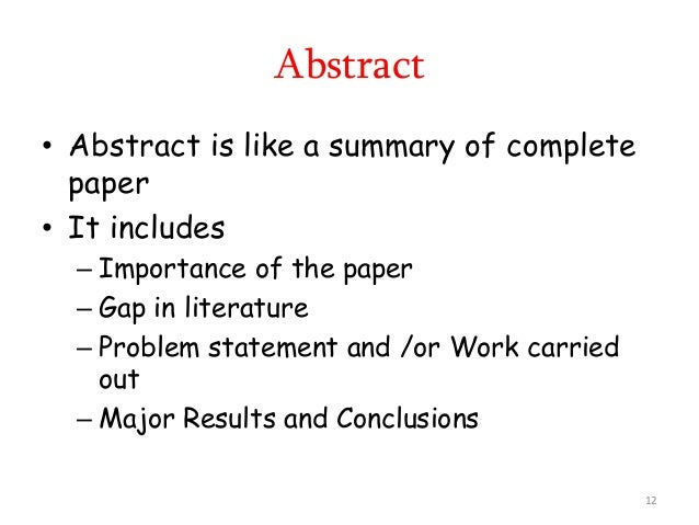 • Abstract is like a summary of complete paper • It includes – Importance of the paper – Gap in literature – Problem state...