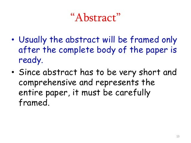 • Usually the abstract will be framed only after the complete body of the paper is ready. • Since abstract has to be very ...