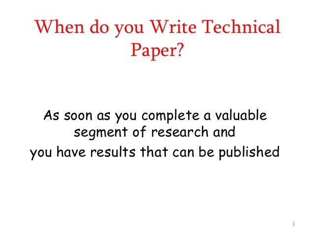 When do you Write Technical Paper? As soon as you complete a valuable segment of research and you have results that can be...