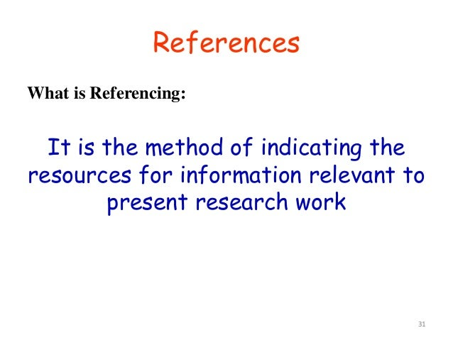 31 What is Referencing: It is the method of indicating the resources for information relevant to present research work Ref...