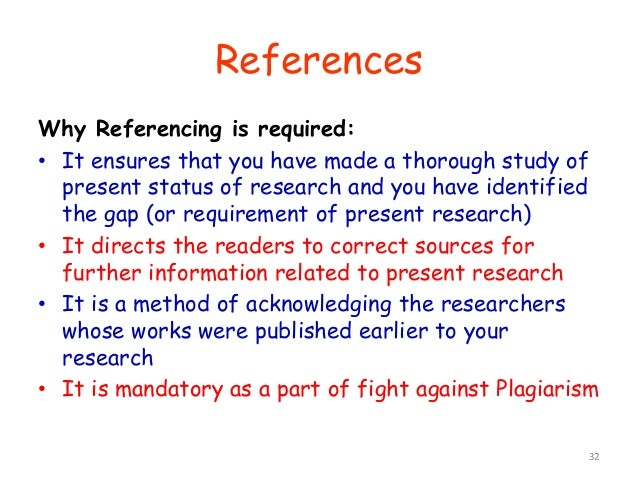 Why Referencing is required: • It ensures that you have made a thorough study of present status of research and you have i...