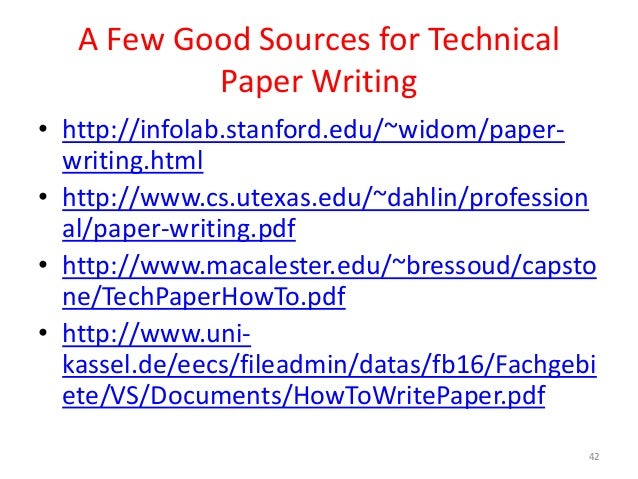 A Few Good Sources for Technical Paper Writing • http://infolab.stanford.edu/~widom/paper- writing.html • http://www.cs.ut...