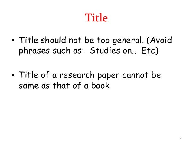 • Title should not be too general. (Avoid phrases such as: Studies on.. Etc) • Title of a research paper cannot be same as...
