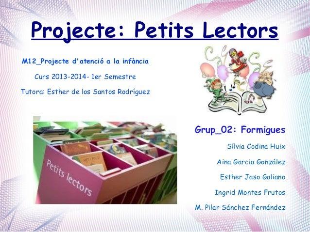 Projecte: Petits Lectors M12_Projecte d'atenció a la infància Curs 2013-2014- 1er Semestre Tutora: Esther de los Santos Ro...