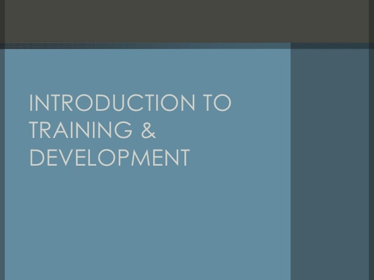 training and development introduction Training and development is the field concerned with organizational activity aimed at bettering the performance of individuals and groups in organizational settings it has been known by several names, including employee development, human resource development, learning and development.