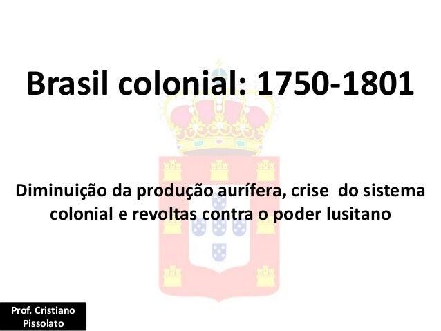 Brasil colonial: 1750-1801 Diminuição da produção aurífera, crise do sistema colonial e revoltas contra o poder lusitano P...