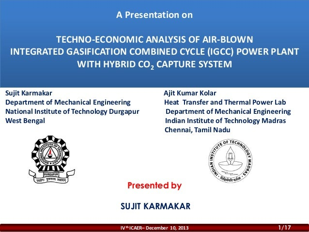 A Presentation on TECHNO-ECONOMIC ANALYSIS OF AIR-BLOWN INTEGRATED GASIFICATION COMBINED CYCLE (IGCC) POWER PLANT WITH HYB...