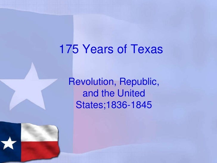 175 Years of Texas<br />Revolution, Republic, and the United States;1836-1845<br />
