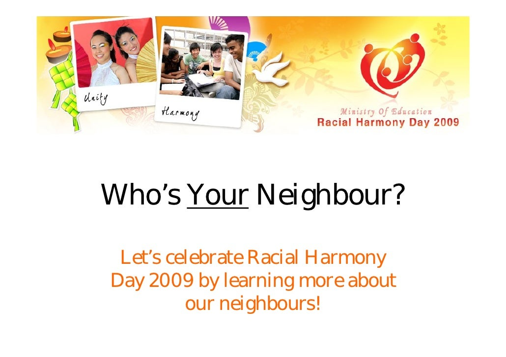 Who's Your Neighbour?   Let's celebrate Racial Harmony Day 2009 by learning more about          our neighbours!