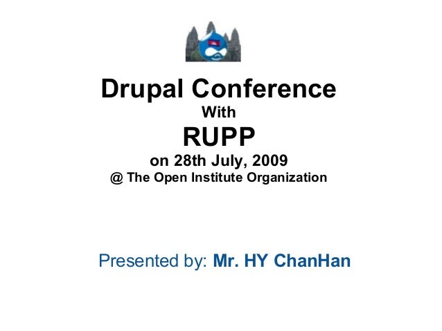 Drupal Conference With  RUPP on 28th July, 2009 @ The Open Institute Organization  Presented by: Mr. HY ChanHan