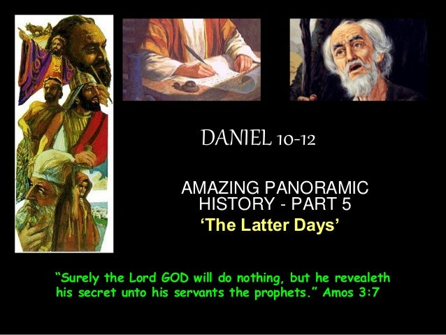 """DANIEL 10-12  AMAZING PANORAMIC HISTORY - PART 5  'The Latter Days'  """"Surely the Lord GOD will do nothing, but he revealet..."""