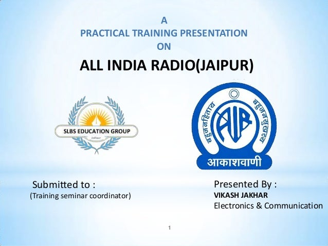 1 A PRACTICAL TRAINING PRESENTATION ON ALL INDIA RADIO(JAIPUR) Submitted to : (Training seminar coordinator) Presented By ...
